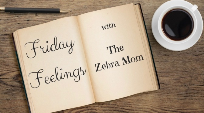 Friday Feelings with The Zebra Mom